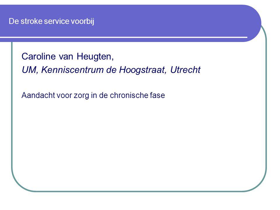 De stroke service voorbij Caroline van Heugten, UM, Kenniscentrum de Hoogstraat, Utrecht Aandacht voor zorg in de chronische fase