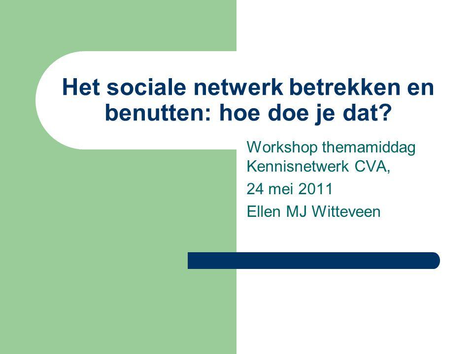 Het sociale netwerk betrekken en benutten: hoe doe je dat? Workshop themamiddag Kennisnetwerk CVA, 24 mei 2011 Ellen MJ Witteveen