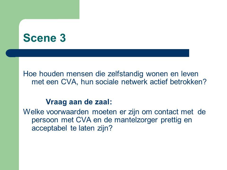 Scene 3 Hoe houden mensen die zelfstandig wonen en leven met een CVA, hun sociale netwerk actief betrokken? Vraag aan de zaal: Welke voorwaarden moete