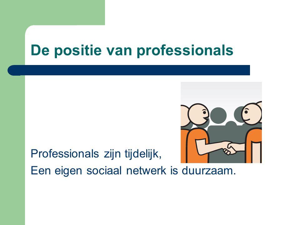 De positie van professionals Professionals zijn tijdelijk, Een eigen sociaal netwerk is duurzaam.