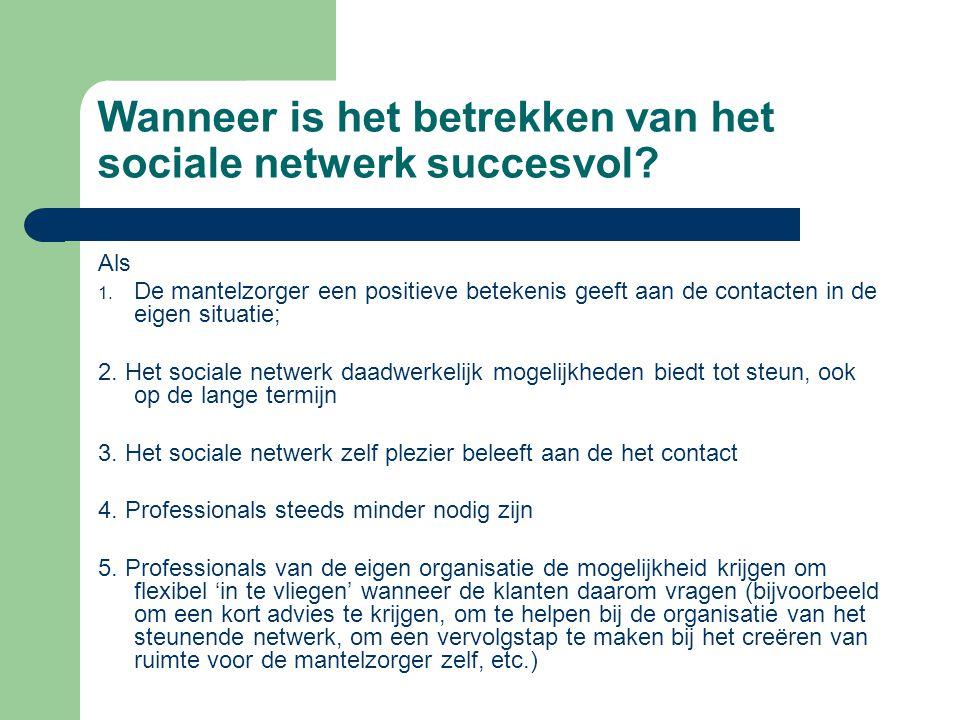 Wanneer is het betrekken van het sociale netwerk succesvol? Als 1. De mantelzorger een positieve betekenis geeft aan de contacten in de eigen situatie
