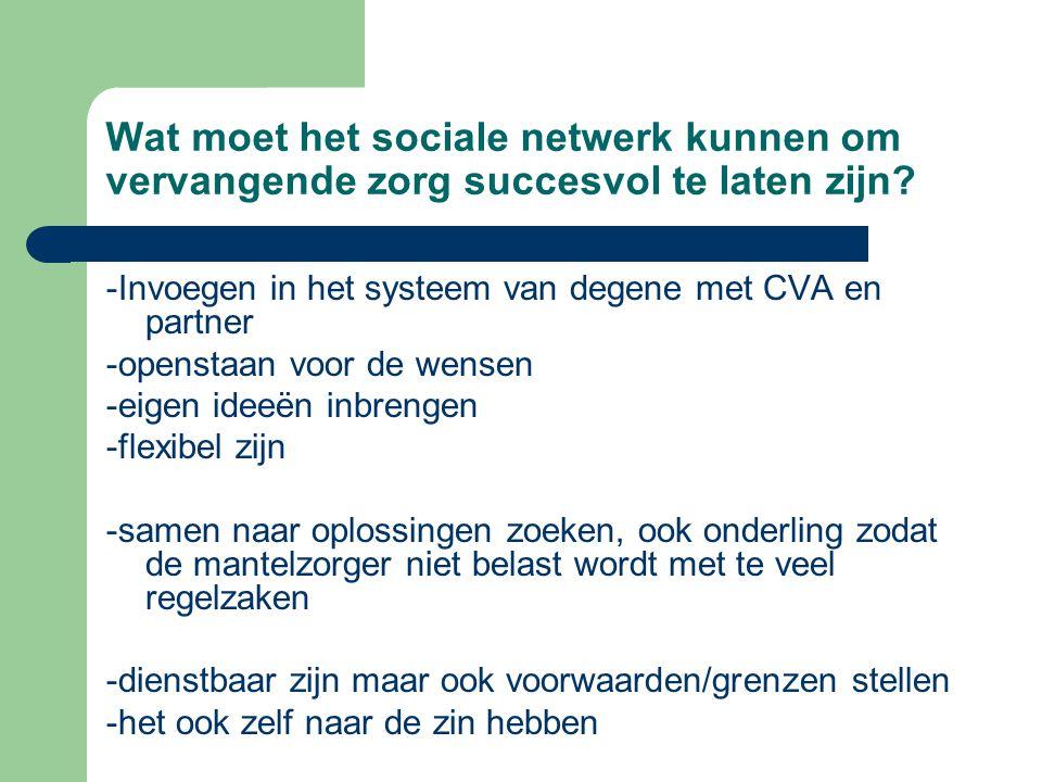 Wat moet het sociale netwerk kunnen om vervangende zorg succesvol te laten zijn? -Invoegen in het systeem van degene met CVA en partner -openstaan voo