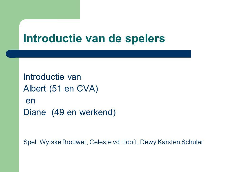 Introductie van de spelers Introductie van Albert (51 en CVA) en Diane (49 en werkend) Spel: Wytske Brouwer, Celeste vd Hooft, Dewy Karsten Schuler