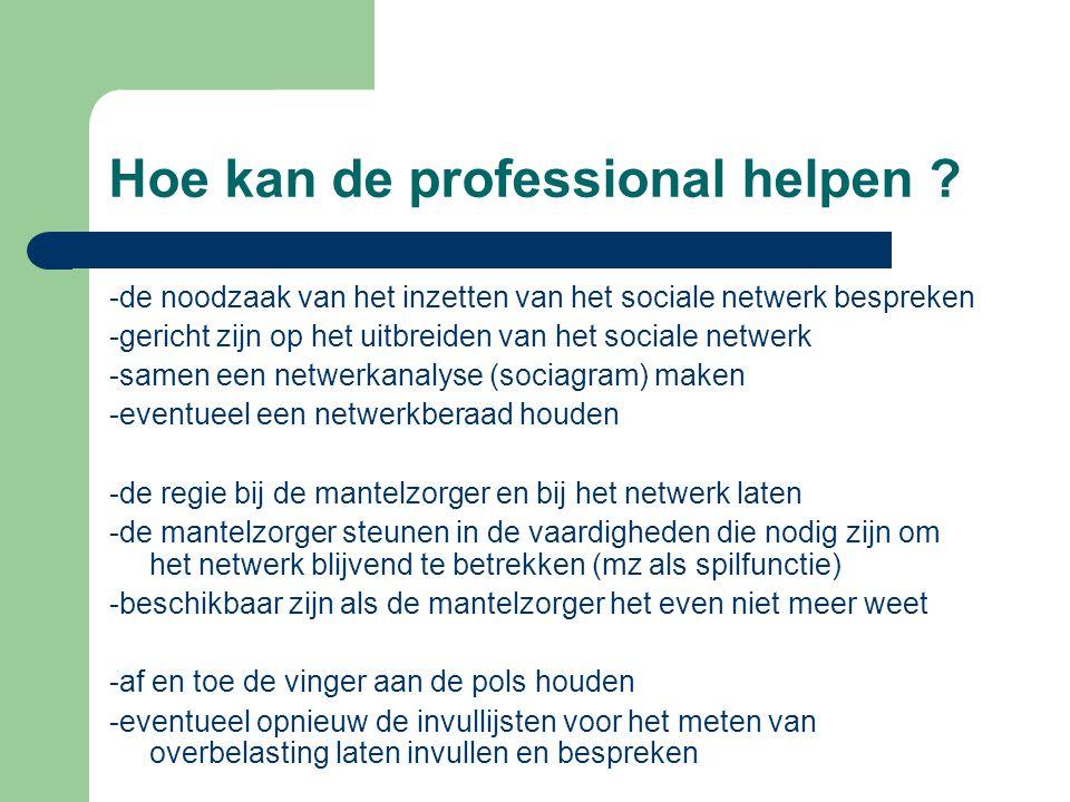 Hoe kan de professional helpen ? -de noodzaak van het inzetten van het sociale netwerk bespreken -gericht zijn op het uitbreiden van het sociale netwe