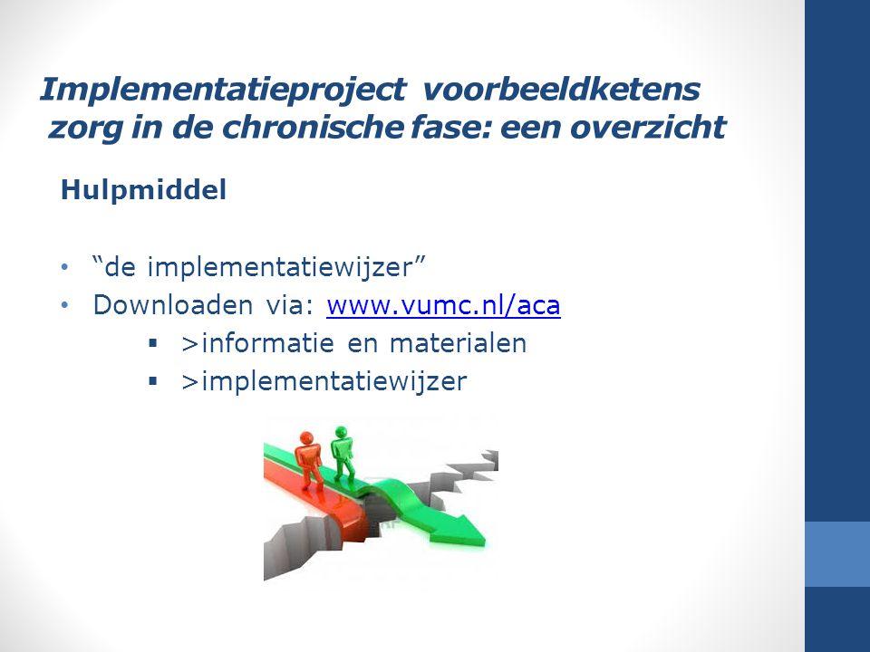 """Implementatieproject voorbeeldketens zorg in de chronische fase: een overzicht Hulpmiddel """"de implementatiewijzer"""" Downloaden via: www.vumc.nl/acawww."""