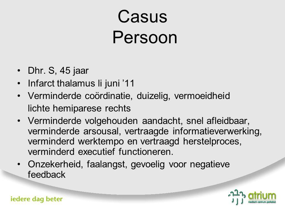 Casus Persoon Dhr. S, 45 jaar Infarct thalamus li juni '11 Verminderde coördinatie, duizelig, vermoeidheid lichte hemiparese rechts Verminderde volgeh