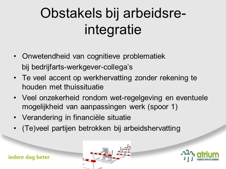 Obstakels bij arbeidsre- integratie Veelal cognitieve (onzichtbare) beperkingen, waardoor er te hoge eisen worden gesteld Gedragsverandering, waardoor verandering relaties Beperkt ziekte-inzicht en zelfoverschatting, waardoor overbelasting ontstaat Vermoeidheid