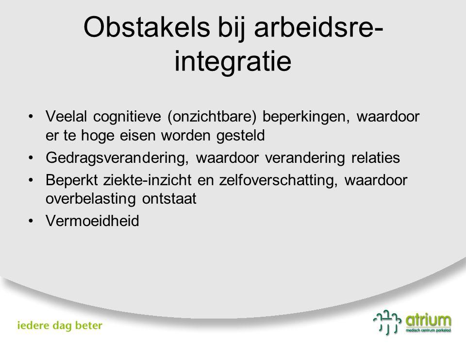 Obstakels bij arbeidsre- integratie Veelal cognitieve (onzichtbare) beperkingen, waardoor er te hoge eisen worden gesteld Gedragsverandering, waardoor