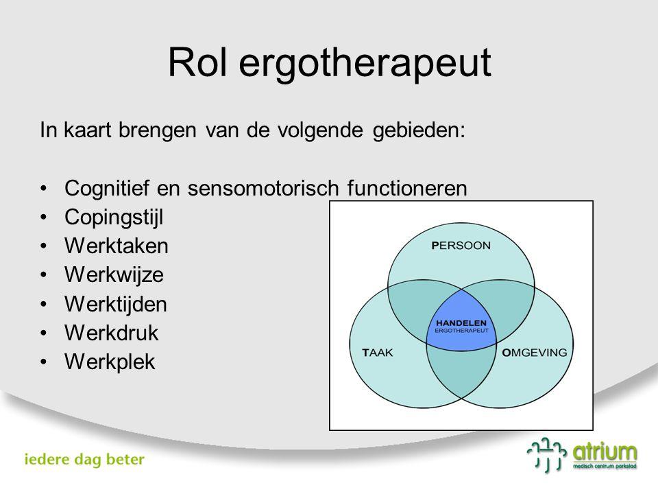 Rol ergotherapeut In kaart brengen van de volgende gebieden: Cognitief en sensomotorisch functioneren Copingstijl Werktaken Werkwijze Werktijden Werkdruk Werkplek