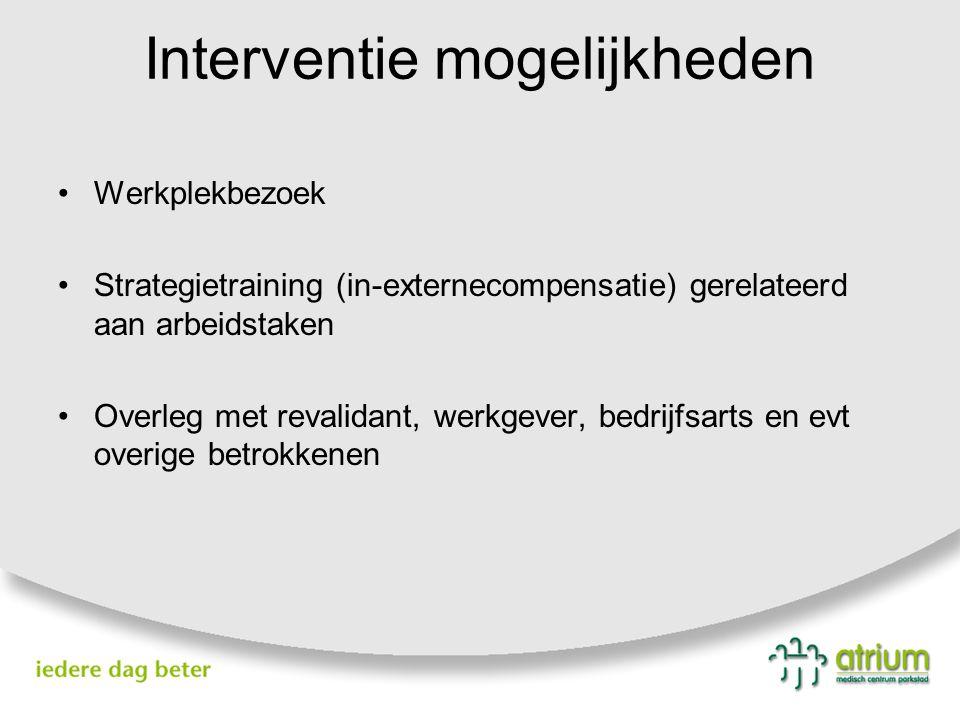 Interventie mogelijkheden Werkplekbezoek Strategietraining (in-externecompensatie) gerelateerd aan arbeidstaken Overleg met revalidant, werkgever, bedrijfsarts en evt overige betrokkenen