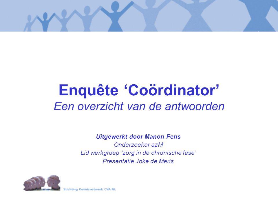 Enquête 'Coördinator' Een overzicht van de antwoorden Uitgewerkt door Manon Fens Onderzoeker azM Lid werkgroep 'zorg in de chronische fase' Presentati