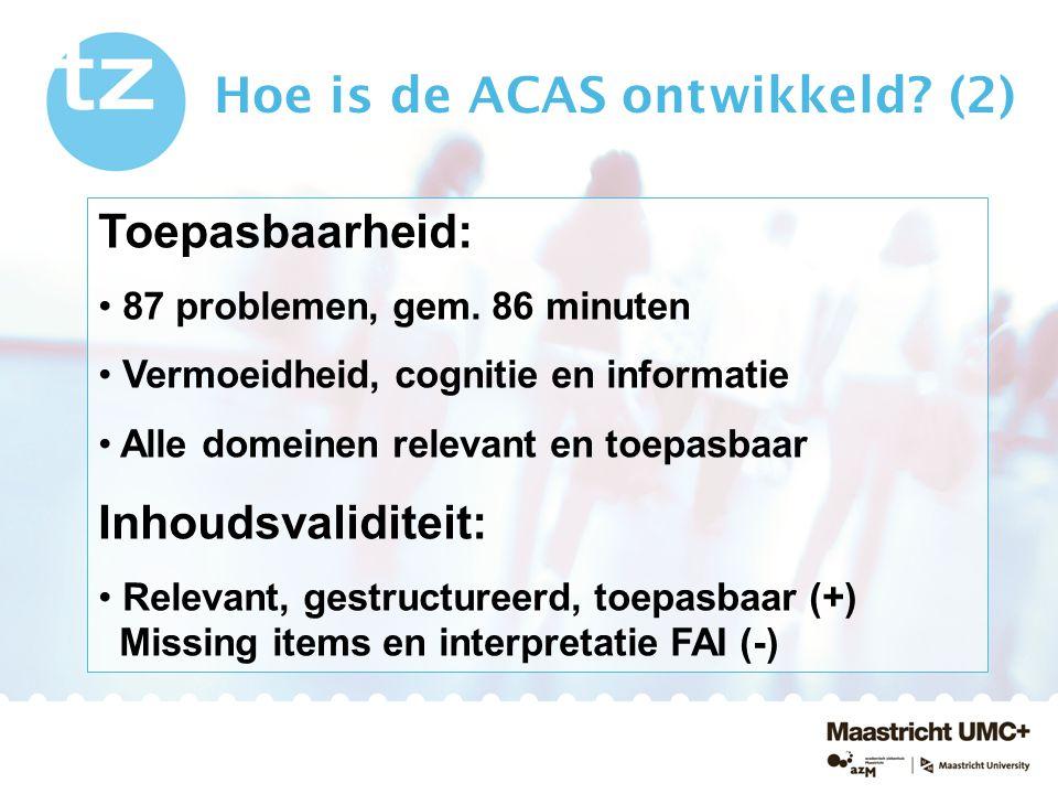 Hoe is de ACAS ontwikkeld? (2) Toepasbaarheid: 87 problemen, gem. 86 minuten Vermoeidheid, cognitie en informatie Alle domeinen relevant en toepasbaar