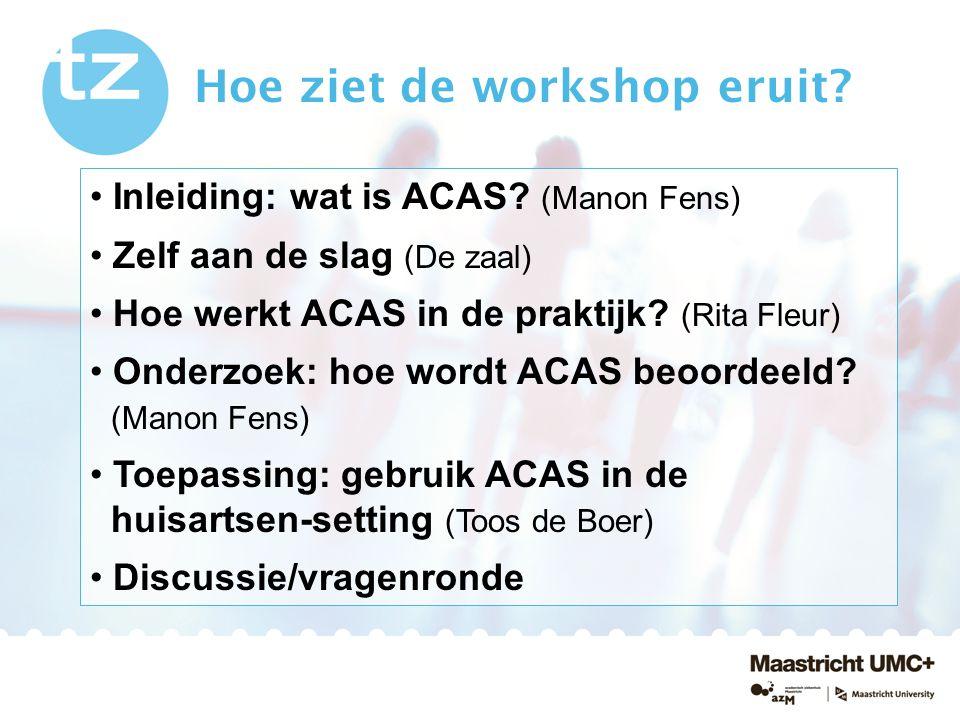Hoe ziet de workshop eruit? Inleiding: wat is ACAS? (Manon Fens) Zelf aan de slag (De zaal) Hoe werkt ACAS in de praktijk? (Rita Fleur) Onderzoek: hoe