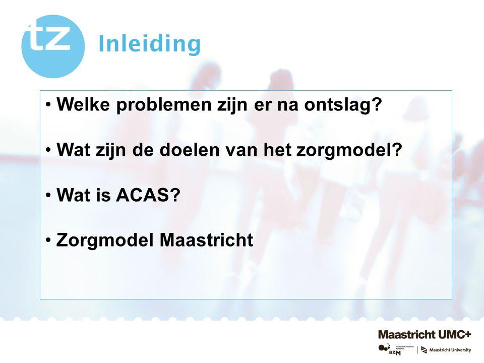 Inleiding Welke problemen zijn er na ontslag? Wat zijn de doelen van het zorgmodel? Wat is ACAS? Zorgmodel Maastricht