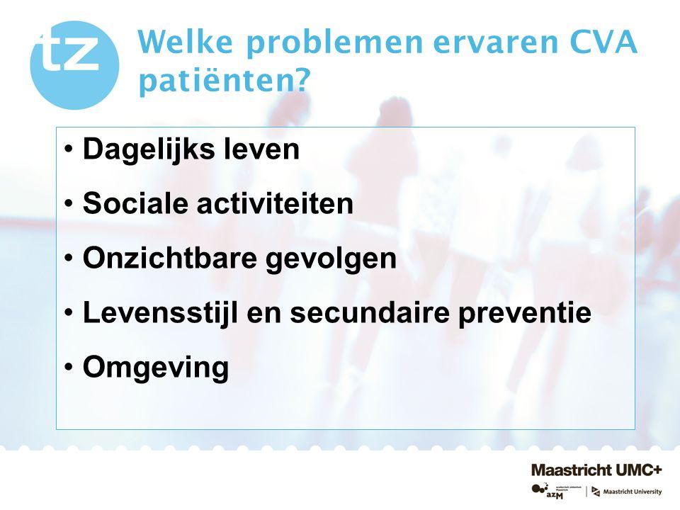 Welke problemen ervaren CVA patiënten? Dagelijks leven Sociale activiteiten Onzichtbare gevolgen Levensstijl en secundaire preventie Omgeving