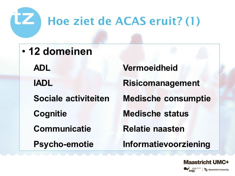 Hoe ziet de ACAS eruit? (1) 12 domeinen ADL Vermoeidheid IADL Risicomanagement Sociale activiteiten Medische consumptie Cognitie Medische status Commu