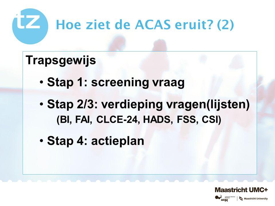 Hoe ziet de ACAS eruit? (2) Trapsgewijs Stap 1: screening vraag Stap 2/3: verdieping vragen(lijsten) (BI, FAI, CLCE-24, HADS, FSS, CSI) Stap 4: actiep
