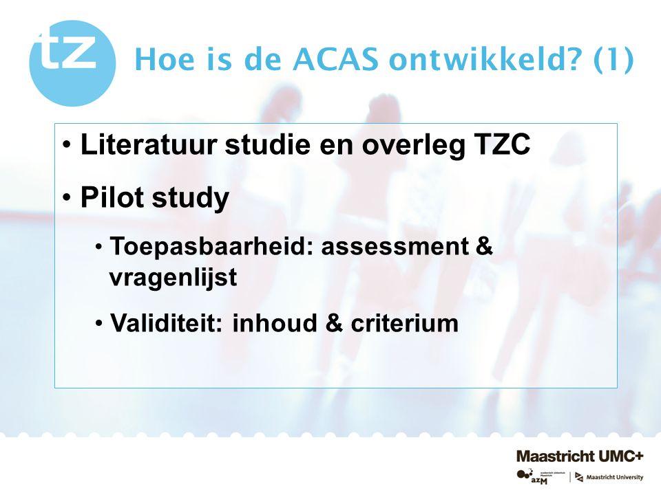 Hoe is de ACAS ontwikkeld? (1) Literatuur studie en overleg TZC Pilot study Toepasbaarheid: assessment & vragenlijst Validiteit: inhoud & criterium