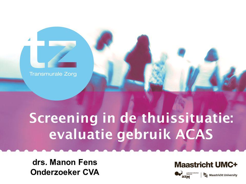 Screening in de thuissituatie: evaluatie gebruik ACAS drs. Manon Fens Onderzoeker CVA