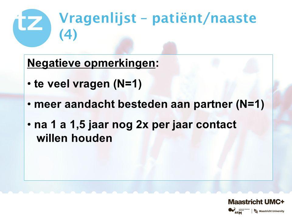 Vragenlijst – patiënt/naaste (4) Negatieve opmerkingen: te veel vragen (N=1) meer aandacht besteden aan partner (N=1) na 1 a 1,5 jaar nog 2x per jaar