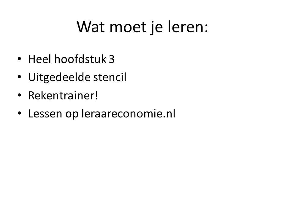 Wat moet je leren: Heel hoofdstuk 3 Uitgedeelde stencil Rekentrainer! Lessen op leraareconomie.nl