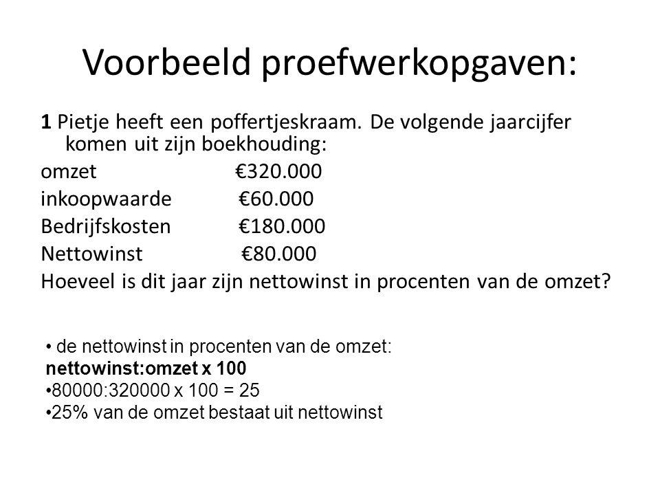Voorbeeld proefwerkopgaven: 1 Pietje heeft een poffertjeskraam. De volgende jaarcijfer komen uit zijn boekhouding: omzet €320.000 inkoopwaarde€60.000