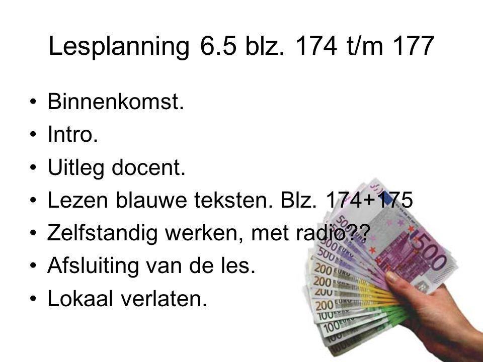 Lesplanning 6.5 blz. 174 t/m 177 Binnenkomst. Intro. Uitleg docent. Lezen blauwe teksten. Blz. 174+175 Zelfstandig werken, met radio?? Afsluiting van