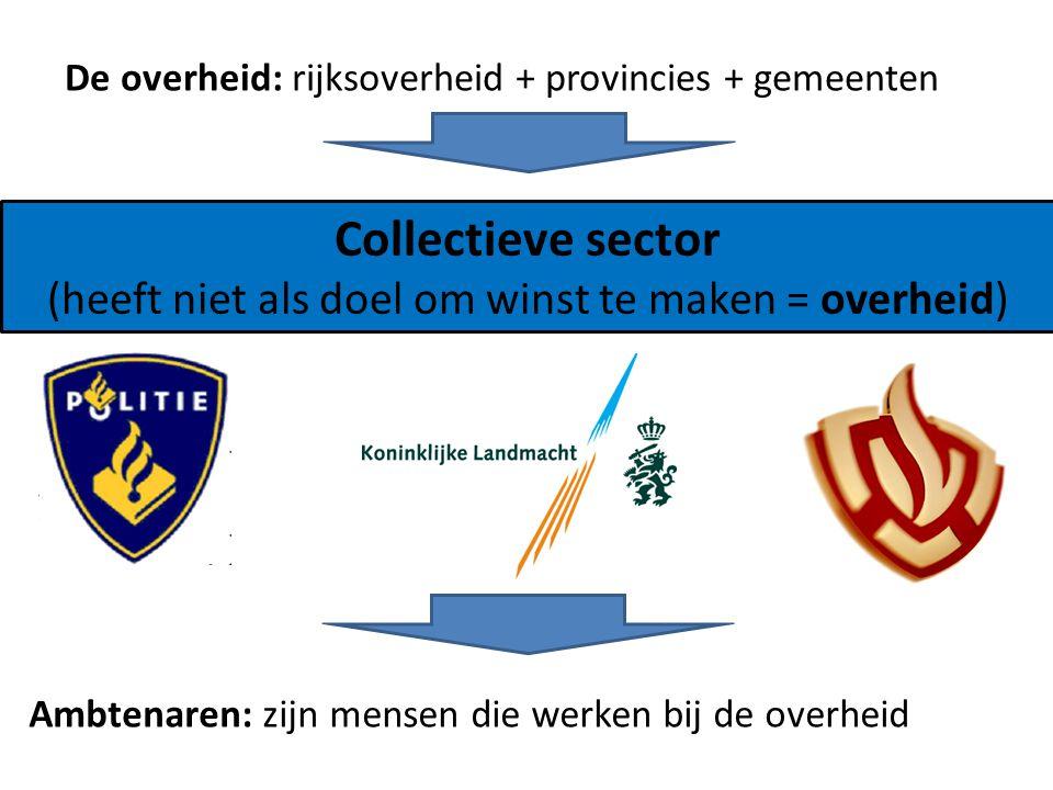 Collectieve sector (heeft niet als doel om winst te maken = overheid) Ambtenaren: zijn mensen die werken bij de overheid De overheid: rijksoverheid +