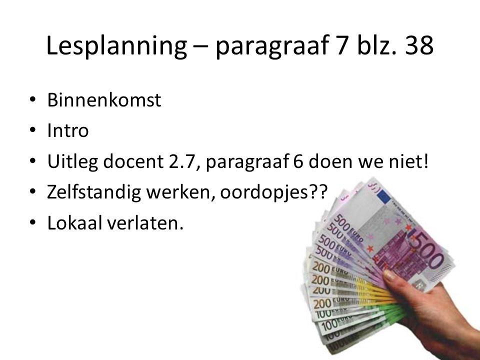Lesplanning – paragraaf 7 blz.38 Binnenkomst Intro Uitleg docent 2.7, paragraaf 6 doen we niet.