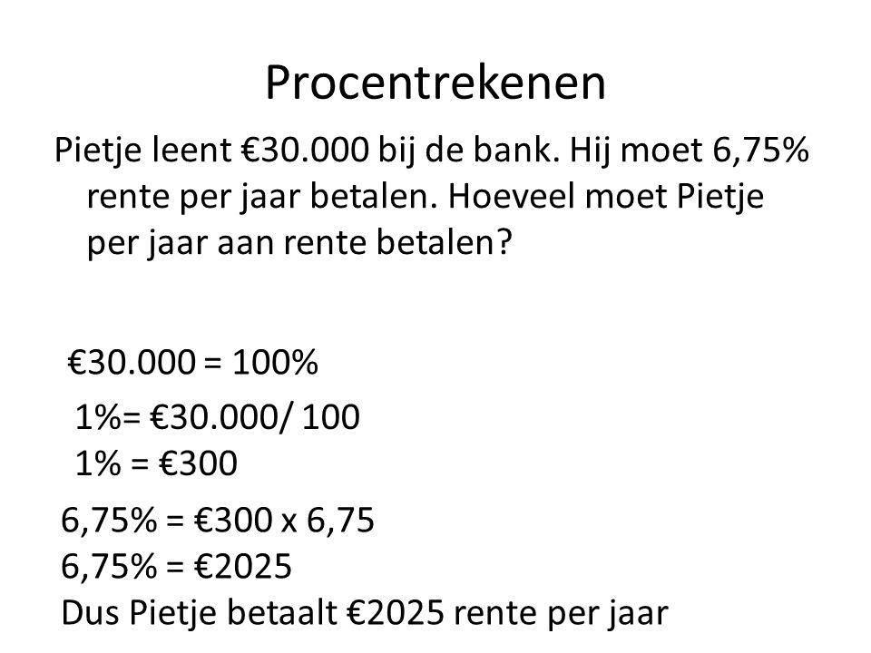 Procentrekenen Pietje leent €30.000 bij de bank. Hij moet 6,75% rente per jaar betalen. Hoeveel moet Pietje per jaar aan rente betalen? €30.000 = 100%