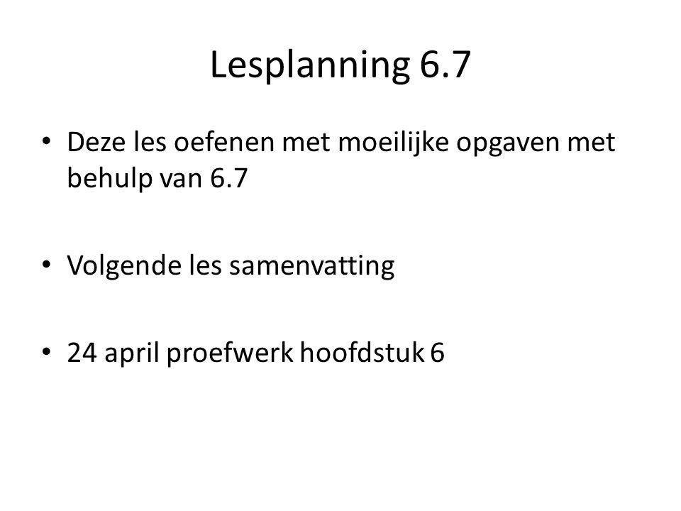 Lesplanning 6.7 Deze les oefenen met moeilijke opgaven met behulp van 6.7 Volgende les samenvatting 24 april proefwerk hoofdstuk 6