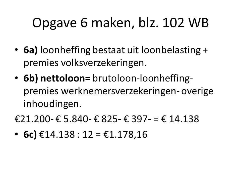 Opgave 6 maken, blz. 102 WB 6a) loonheffing bestaat uit loonbelasting + premies volksverzekeringen. 6b) nettoloon= brutoloon-loonheffing- premies werk