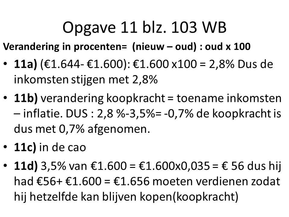 Opgave 11 blz. 103 WB Verandering in procenten= (nieuw – oud) : oud x 100 11a) (€1.644- €1.600): €1.600 x100 = 2,8% Dus de inkomsten stijgen met 2,8%