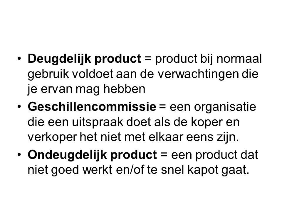 Deugdelijk product = product bij normaal gebruik voldoet aan de verwachtingen die je ervan mag hebben Geschillencommissie = een organisatie die een uitspraak doet als de koper en verkoper het niet met elkaar eens zijn.