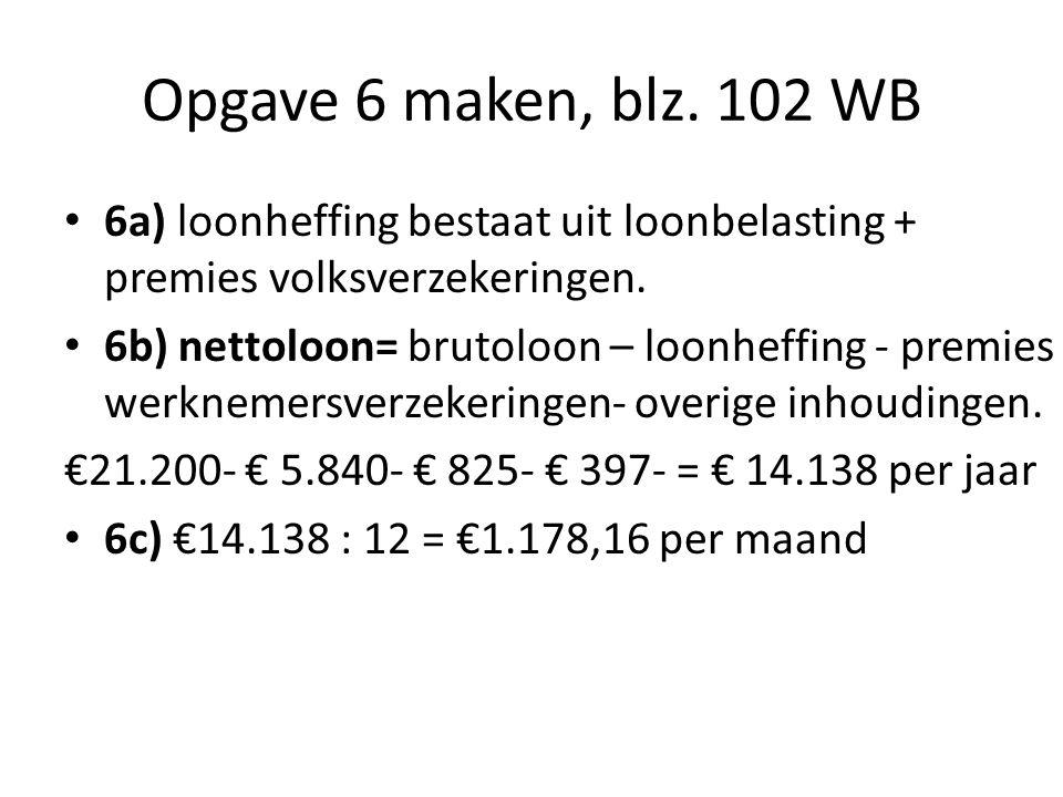 Opgave 6 maken, blz. 102 WB 6a) loonheffing bestaat uit loonbelasting + premies volksverzekeringen. 6b) nettoloon= brutoloon – loonheffing - premies w