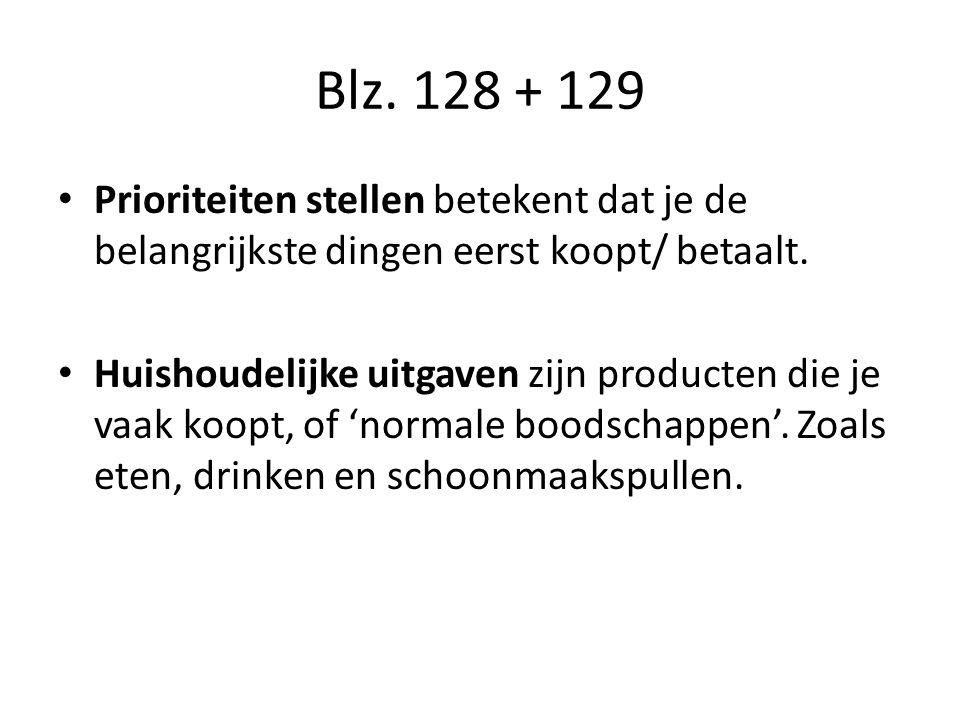 Blz.128 + 129 Prioriteiten stellen betekent dat je de belangrijkste dingen eerst koopt/ betaalt.