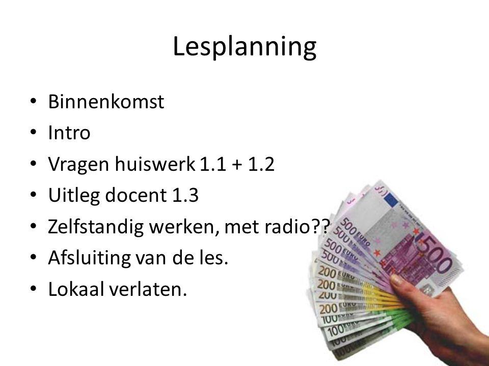 Lesplanning Binnenkomst Intro Vragen huiswerk 1.1 + 1.2 Uitleg docent 1.3 Zelfstandig werken, met radio?? Afsluiting van de les. Lokaal verlaten.