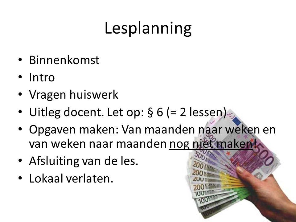 Lesplanning Binnenkomst Intro Vragen huiswerk Uitleg docent. Let op: § 6 (= 2 lessen) Opgaven maken: Van maanden naar weken en van weken naar maanden
