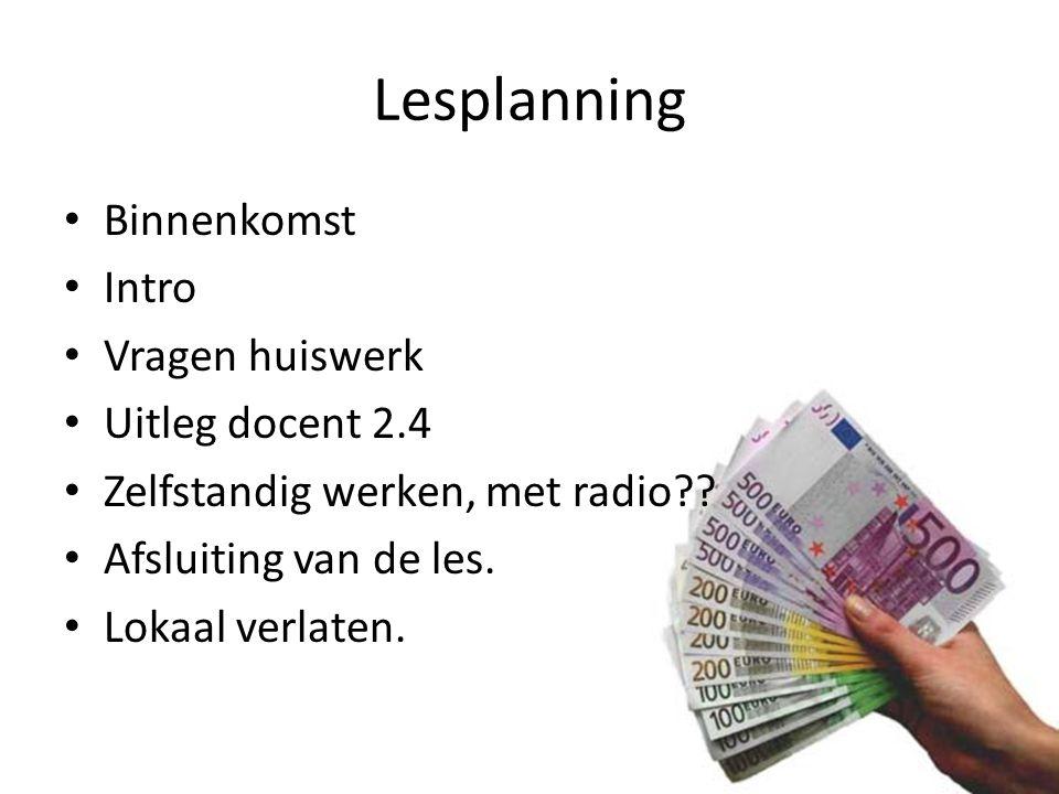 Lesplanning Binnenkomst Intro Vragen huiswerk Uitleg docent 2.4 Zelfstandig werken, met radio?? Afsluiting van de les. Lokaal verlaten.