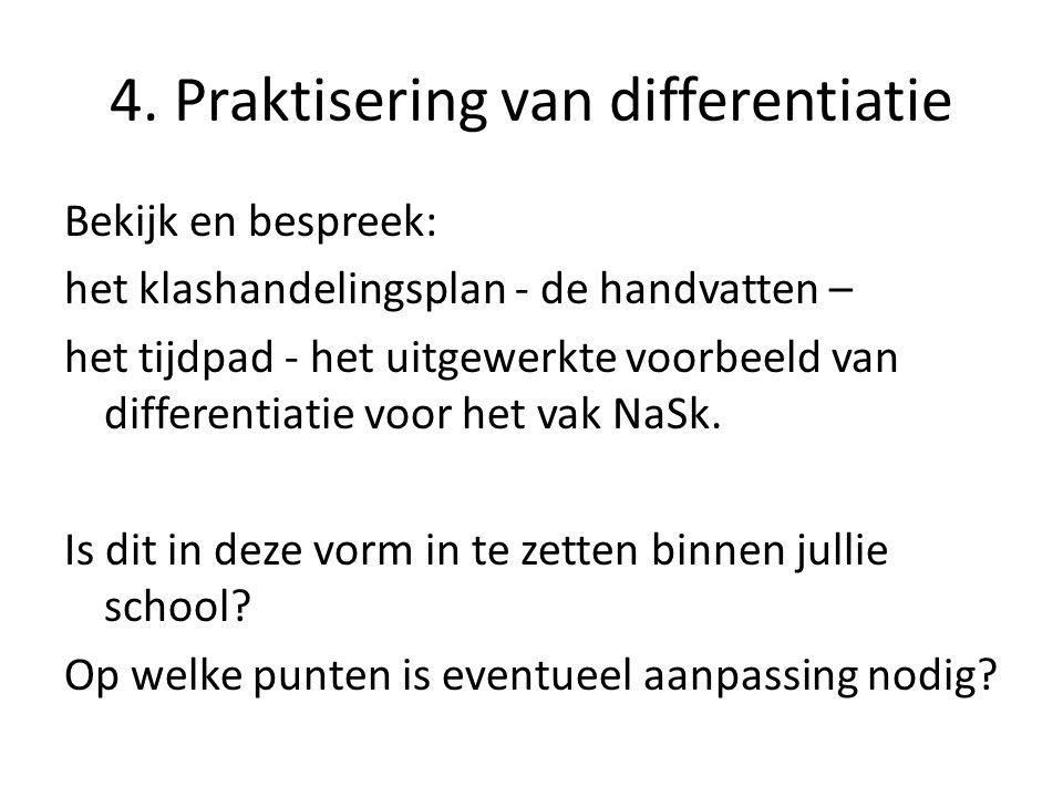 4. Praktisering van differentiatie Bekijk en bespreek: het klashandelingsplan - de handvatten – het tijdpad - het uitgewerkte voorbeeld van differenti