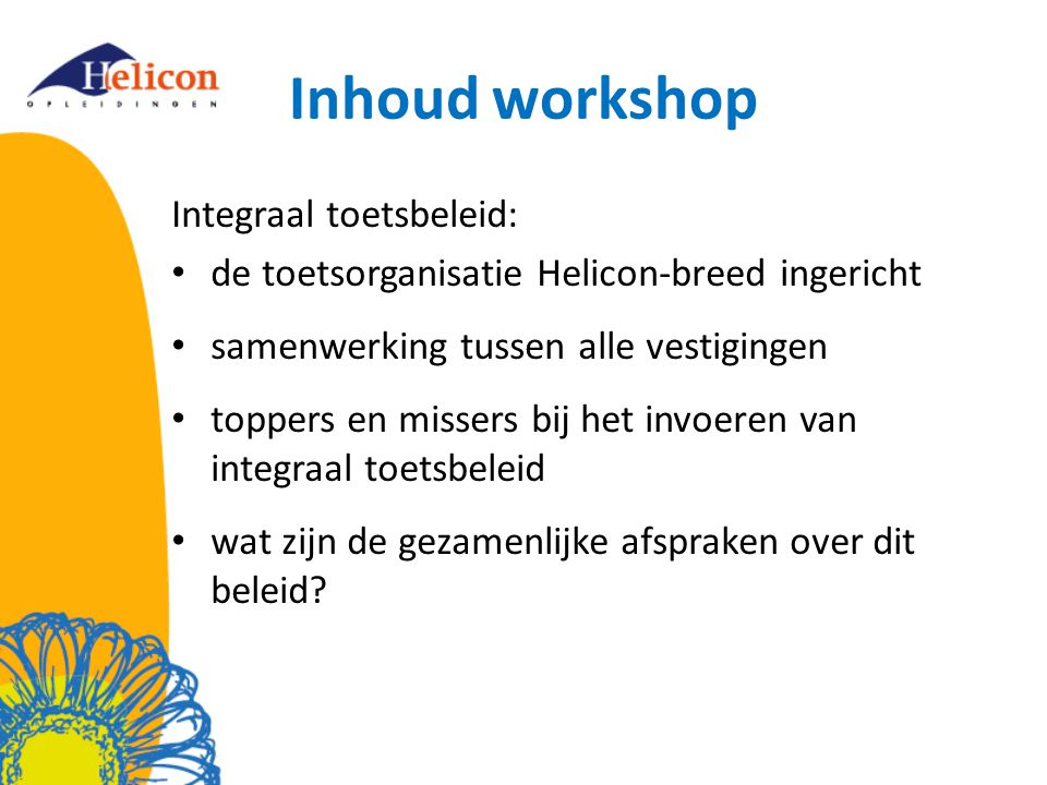 Inhoud workshop Integraal toetsbeleid: de toetsorganisatie Helicon-breed ingericht samenwerking tussen alle vestigingen toppers en missers bij het invoeren van integraal toetsbeleid wat zijn de gezamenlijke afspraken over dit beleid