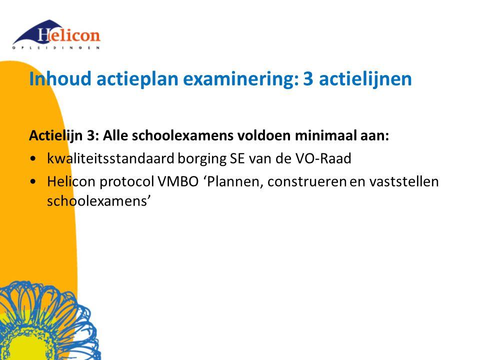 Inhoud actieplan examinering: 3 actielijnen Actielijn 3: Alle schoolexamens voldoen minimaal aan: kwaliteitsstandaard borging SE van de VO-Raad Helicon protocol VMBO 'Plannen, construeren en vaststellen schoolexamens'