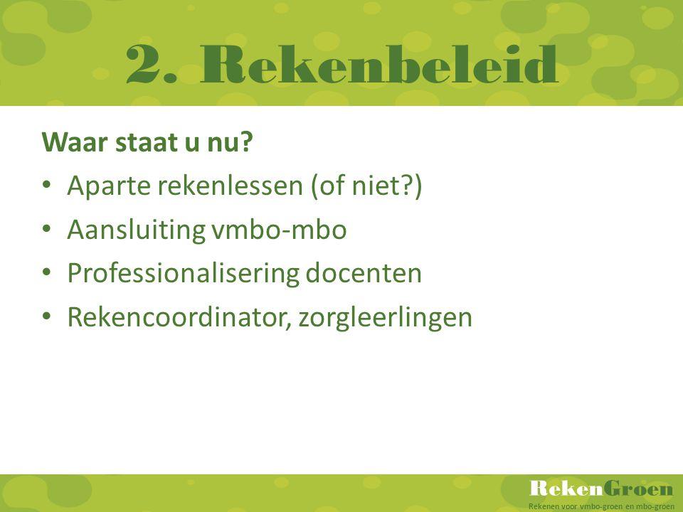 RekenGroen Rekenen voor vmbo-groen en mbo-groen 2. Rekenbeleid Waar staat u nu? Aparte rekenlessen (of niet?) Aansluiting vmbo-mbo Professionalisering