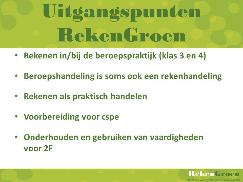 RekenGroen Rekenen voor vmbo-groen en mbo-groen Uitgangspunten RekenGroen Rekenen in/bij de beroepspraktijk (klas 3 en 4) Beroepshandeling is soms ook
