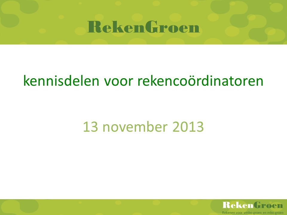 RekenGroen Rekenen voor vmbo-groen en mbo-groen RekenGroen kennisdelen voor rekencoördinatoren 13 november 2013