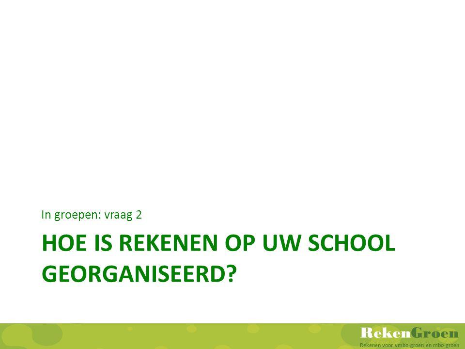 RekenGroen Rekenen voor vmbo-groen en mbo-groen HOE IS REKENEN OP UW SCHOOL GEORGANISEERD? In groepen: vraag 2