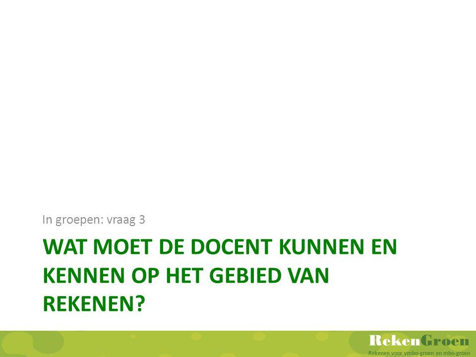 RekenGroen Rekenen voor vmbo-groen en mbo-groen WAT MOET DE DOCENT KUNNEN EN KENNEN OP HET GEBIED VAN REKENEN? In groepen: vraag 3