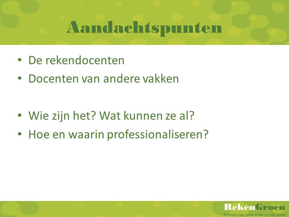 RekenGroen Rekenen voor vmbo-groen en mbo-groen Aandachtspunten De rekendocenten Docenten van andere vakken Wie zijn het? Wat kunnen ze al? Hoe en waa