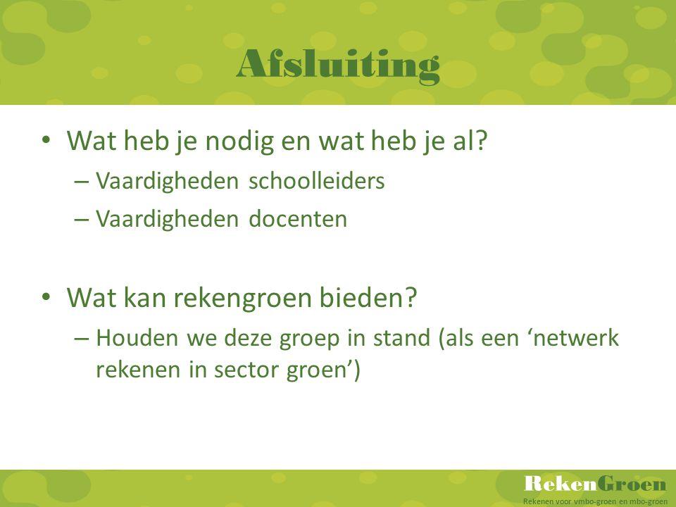 RekenGroen Rekenen voor vmbo-groen en mbo-groen Afsluiting Wat heb je nodig en wat heb je al? – Vaardigheden schoolleiders – Vaardigheden docenten Wat