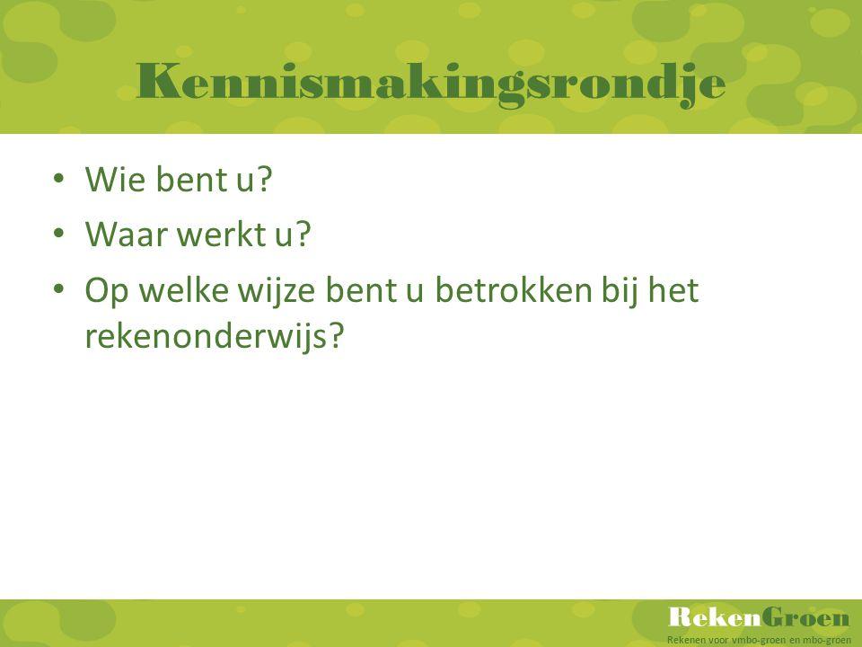 RekenGroen Rekenen voor vmbo-groen en mbo-groen Kennismakingsrondje Wie bent u? Waar werkt u? Op welke wijze bent u betrokken bij het rekenonderwijs?